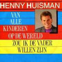 Details Henny Huisman - Van Alle Kinderen Op De Wereld Zou Ik De Vader willen zijn