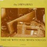 Details The Jawhawks - Take Me With You (When You Go)