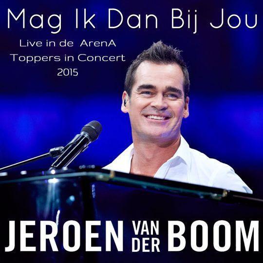 Coverafbeelding Mag Ik Dan Bij Jou - Live In De Arena - Toppers In Concert 2015 - Jeroen Van Der Boom